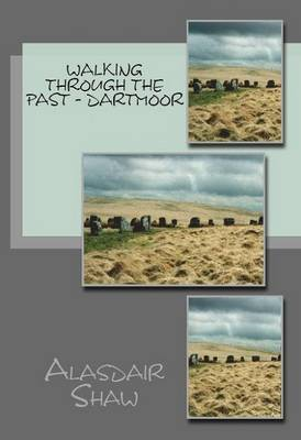 Walking Through the Past: Dartmoor: Walks on Dartmoor Visiting Sites Related to Archaeology and History, Including Stone Circles and Standing Stones (Paperback)