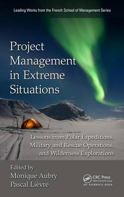 Project Management in Extreme Situations: Lessons from Polar Expeditions, Military and Rescue Operations, and Wilderness Exploration - Leading Works from the French School of Management (Hardback)