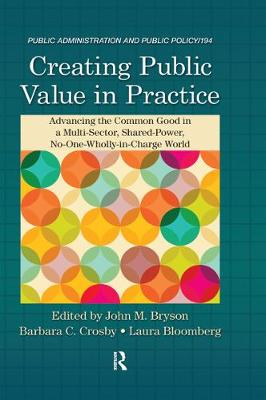Creating Public Value in Practice: Advancing the Common Good in a Multi-Sector, Shared-Power, No-One-Wholly-in-Charge World - Public Administration and Public Policy (Hardback)