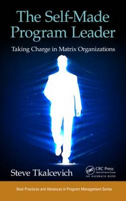 The Self-Made Program Leader: Taking Charge in Matrix Organizations - Best Practices in Portfolio, Program, and Project Management (Hardback)