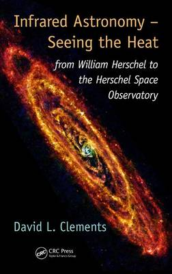 Infrared Astronomy - Seeing the Heat: from William Herschel to the Herschel Space Observatory (Hardback)