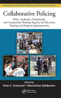 Collaborative Policing: Police, Academics, Professionals, and Communities Working Together for Education, Training, and Program Implementation - Advances in Police Theory and Practice (Hardback)