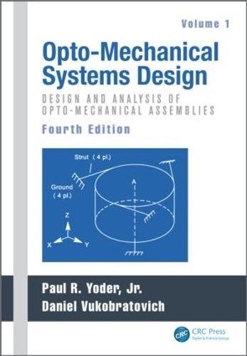 Opto-Mechanical Systems Design, Fourth Edition, Volume 1: Design and Analysis of Opto-Mechanical Assemblies (Hardback)