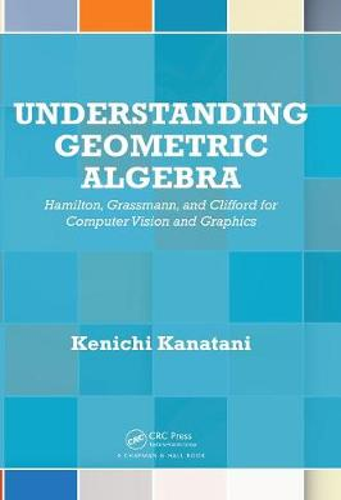 Understanding Geometric Algebra: Hamilton, Grassmann, and Clifford for Computer Vision and Graphics (Hardback)