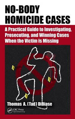 No-Body Homicide Cases: A Practical Guide to Investigating, Prosecuting, and Winning Cases When the Victim Is Missing (Hardback)