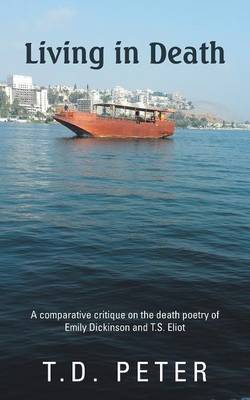 Living in Death: A Comparative Critique on the Death Poetry of Emily Dickinson and T.S. Eliot (Paperback)