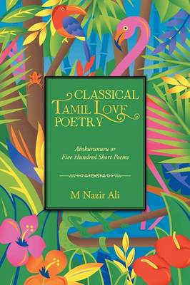 Classical Tamil Love Poetry: Ainkurunuru or Five Hundred Short Poems (Paperback)