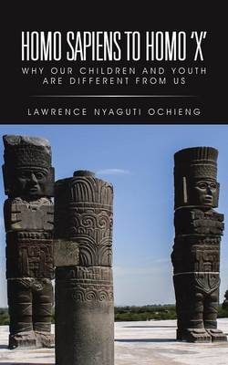 Homo Sapiens to Homo 'x': Why Our Children and Youth Are Different from Us (Paperback)