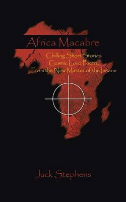 Africa Macabre: Chilling Short Stories Cosmic Love Poetry from the New Master of the Insane (Paperback)