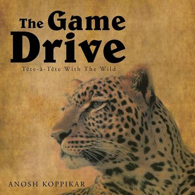 The Game Drive: A Tete-a-Tete with the Wild (Paperback)