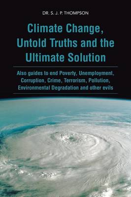 Climate Change, Untold Truths and the Ultimate Solution: Also Guides to End Poverty, Unemployment, Corruption, Crime, Terrorism, Pollution, Environmen (Paperback)
