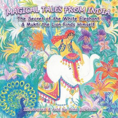 Magical Tales from India: The Secret of the White Elephant & Mukti the Lion finds Himself (Paperback)