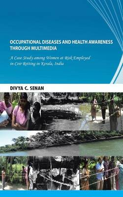 Occupational Diseases and Health Awareness through Multimedia: A Case Study among Women at Risk Employed in Coir Retting in Kerala, India (Paperback)