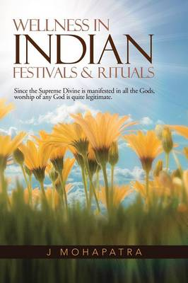 Wellness In Indian Festivals & Rituals: Since the Supreme Divine is manifested in all the Gods, worship of any God is quite legitimate. (Paperback)