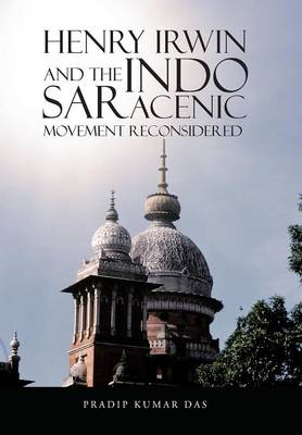 Henry Irwin and the Indo Saracenic Movement Reconsidered (Hardback)