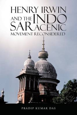 Henry Irwin and the Indo Saracenic Movement Reconsidered (Paperback)