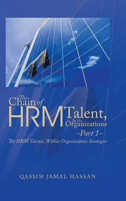 The Chain of Hrm Talent in the Organizations - Part 1: The Hrm Talents, Within Organization Strategies (Hardback)