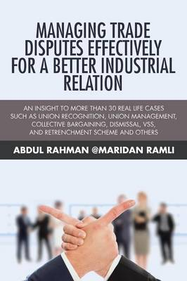 Managing Trade Disputes Effectively for a Better Industrial Relation: An Insight to More Than 30 Real Life Cases Such Asunion Recognition, Union Management, Collective Bargaining, Dismissal, Vss, and Retrenchment Scheme and Others (Paperback)