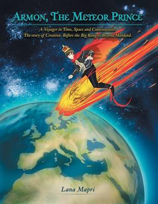 Armon, the Meteor Prince: A Voyager in Time, Space and Consciousness. the Story of Creation Before the Big Bang to Beyond Mankind. (Paperback)