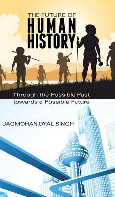 The Future of Human History: Through the Possible Past Towards a Possible Future (Hardback)