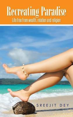 Recreating Paradise: Life Free from Wealth, Relation and Religion (Paperback)