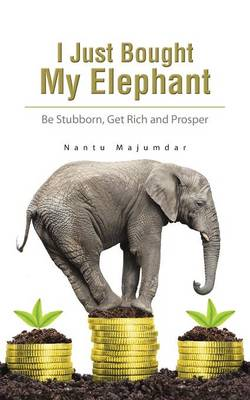 I Just Bought My Elephant: Be Stubborn, Get Rich and Prosper (Paperback)