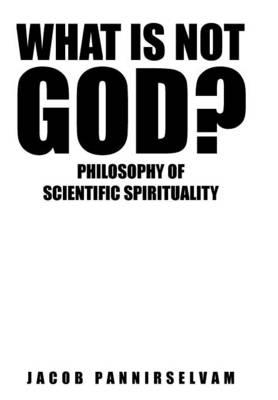 What Is Not God?: Philosophy of Scientific Spirituality (Hardback)