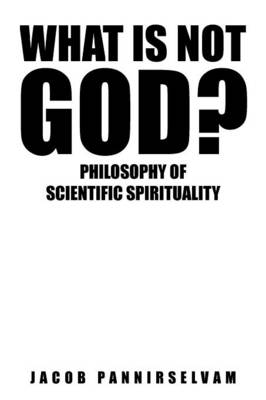 What Is Not God?: Philosophy of Scientific Spirituality (Paperback)