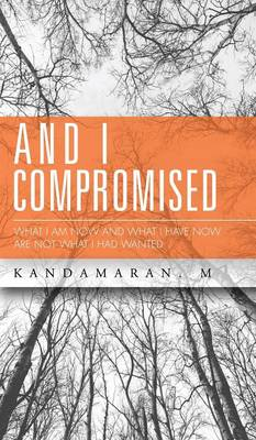 And I Compromised: What I Am Now and What I Have Now Are Not What I Had Wanted (Hardback)