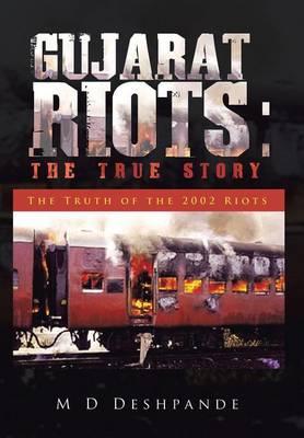 Gujarat Riots: The True Story: The Truth of the 2002 Riots (Hardback)