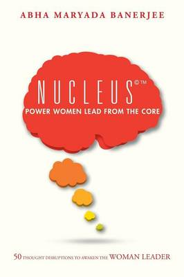 Nucleus(c)(Tm) Power Women Lead from the Core: 50 Thought Disruptions to Awaken the Woman Leader (Paperback)