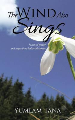 The Wind Also Sings: Poetry of Protest and Anger from India's Northeast (Paperback)