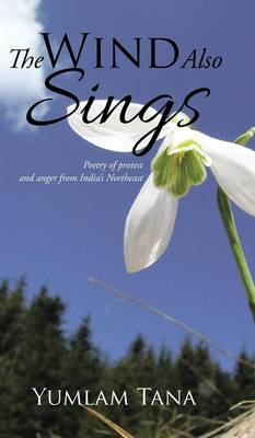 The Wind Also Sings: Poetry of Protest and Anger from India's Northeast (Hardback)