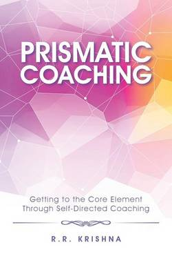 Prismatic Coaching: Getting to the Core Element Through Self-Directed Coaching (Paperback)