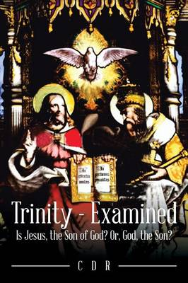 Trinity - Examined: Is Jesus, the Son of God? Or, God, the Son? (Paperback)
