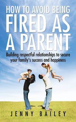 How to Avoid Being Fired as a Parent: Building Respectful Relationships to Secure Your Family's Success and Happiness (Paperback)