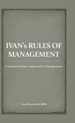 Ivan's Rules of Management: A Common Sense Approach to Management (Hardback)