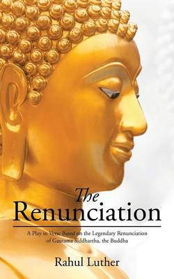 The Renunciation: A Play in Verse Based on the Legendary Renunciation of Gautama Siddhartha, the Buddha (Paperback)