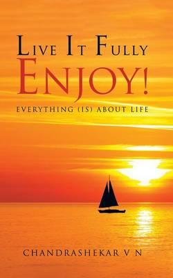 Live It Fully. Enjoy!: Everything (Is) about Life (Paperback)