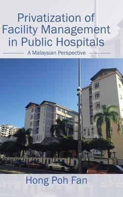 Privatization of Facility Management in Public Hospitals: A Malaysian Perspective (Hardback)
