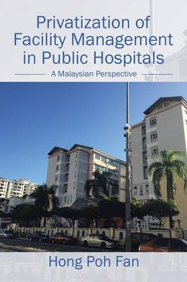 Privatization of Facility Management in Public Hospitals: A Malaysian Perspective (Paperback)