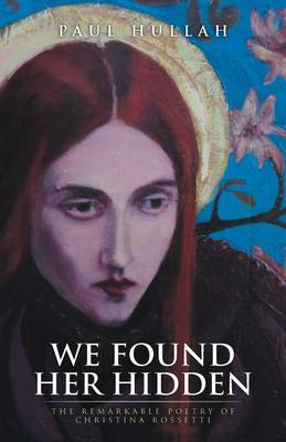 We Found Her Hidden: The Remarkable Poetry of Christina Rossetti (Paperback)