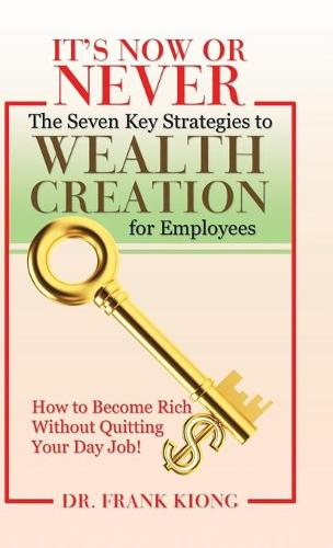 It's Now or Never: The Seven Key Strategies to Wealth Creation for Employees (Hardback)