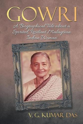 Gowri: A Biographical Tale about a Spirited, Resilient Malaysian Indian Woman (Paperback)