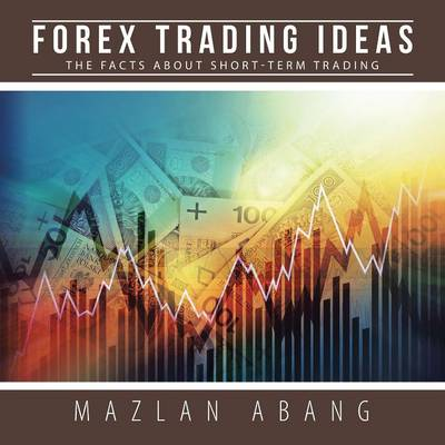 Forex Trading Ideas: The Facts about Short-Term Trading (Paperback)