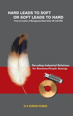 Hard Leads to Soft or Soft Leads to Hard: Decoding Industrial Relations for Business-People Synergy (Paperback)