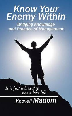 Know Your Enemy Within Bridging Knowledge and Practice of Management: It Is Just a Bad Day, Not a Bad Life (Paperback)