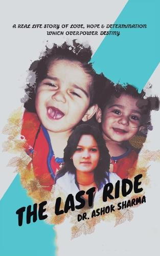 The Last Ride: A Real Life Story of Love, Hope & Determination Which Overpower Destiny (Paperback)