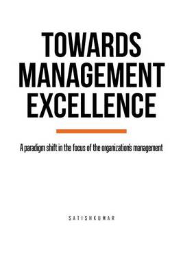 Towards Management Excellence: A Paradigm Shift in the Focus of the Organization's Management (Paperback)