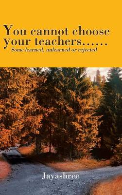 You Cannot Choose Your Teachers......: Some Learned, Unlearned or Rejected (Hardback)